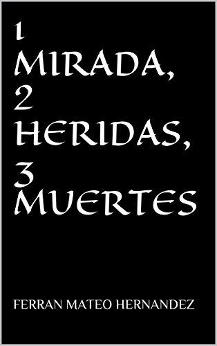 1 MIRADA, 2 HERIDAS, 3 MUERTES por FERRAN MATEO HERNANDEZ