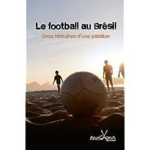 Le football au Brésil - Onze histoires d'une passion: Le Brésil aime le football passionnément