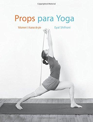 Descargar Libro Props para Yoga Vol. I: Una Guía para la práctica del Yoga Iyengar con Props: Volume 1 de Dr. Eyal Shifroni