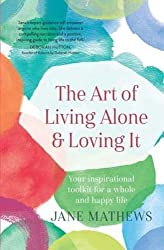 The Art of Living Alone and Loving It: Your inspirational toolkit for a whole and happy life
