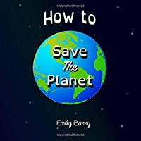 How to Save the Planet: The Easy Eco Friendly Zero-Waste Idea Book for Kids