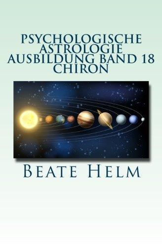 Psychologische Astrologie - Ausbildung Band 18 - Chiron: Die Urwunde - Der innere Heiler