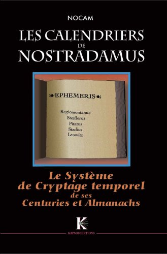 Calendriers de Nostradamus (Les) : Système de Cryptage Temporel de ses Centuries & Almanachs par NOCAM (Christian TURPIN)