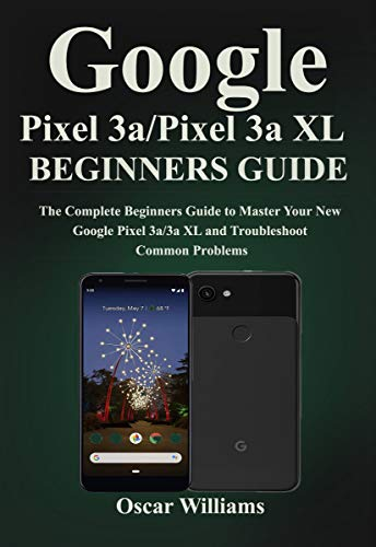 Google Pixel 3a/ Pixel 3a XL Beginners Guide: The Complete Beginners Guide to Master Your New Google Pixel 3a/3a XL and Troubleshoot Common Problems (English Edition) -