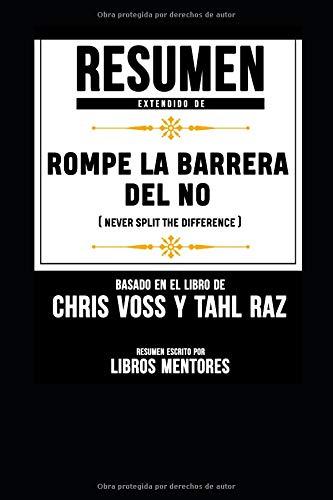 Resumen Extendido De Rompe La Barrera Del No (Never Split The Difference) - Basado En El Libro De Chris Voss Y Tahl Raz por Libros Mentores