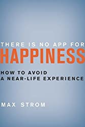 There Is No App for Happiness: How to Avoid a Near-Life Experience by Strom, Max (2013) Hardcover