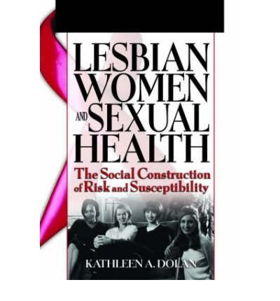[(Lesbian Women and Sexual Health: The Social Construction of Risk and Susceptibility)] [Author: Kathleen Dolan] published on (July, 2005)