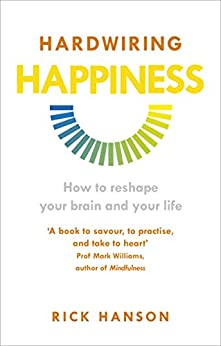 Hardwiring Happiness: The Practical Science of Reshaping Your Brain—and Your Life by [Hanson, Rick]