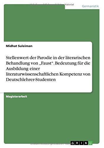 Stellenwert der Parodie in der literarischen Behandlung vonFaust. Bedeutung für die Ausbildung einer literaturwissenschaftlichen Kompetenz von Deutschlehrer-Studenten