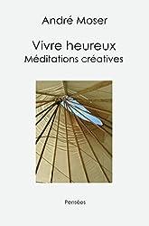 Vivre heureux: Méditations créatives