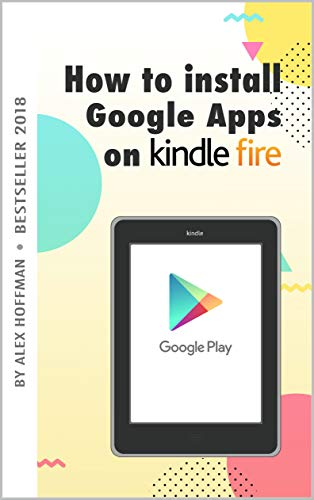 E APPS ON KINDLE FIRE: A Complete Step By Step Instruction How to Install Google Play Store on Your Kindle Fire (English Edition) ()