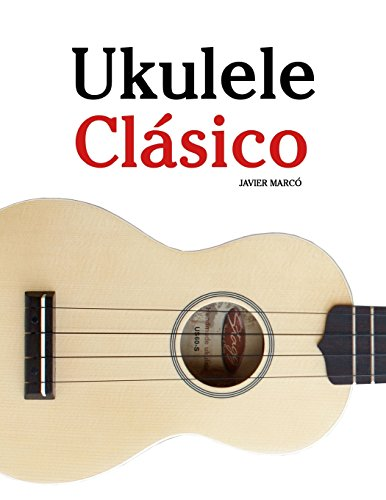 Ukulele Clásico: Piezas fáciles de Bach, Mozart, Beethoven y otros compositores (en Partitura y Tablatura) - 9781475224856 por Javier Marcó