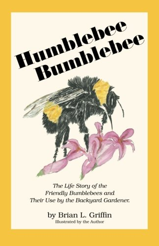 Humblebee Bumblebee: The Life Story of the Friendly Bumblebees and Their Use by the Backyard Gardener