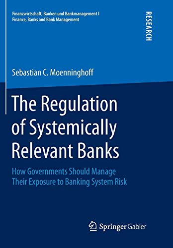 The Regulation of Systemically Relevant Banks: How Governments Should Manage Their Exposure to Banking System Risk (Finanzwirtschaft, Banken und Bankmanagement I  Finance, Banks and Bank Management)