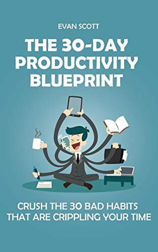 The 30-Day Productivity Blueprint: Crush the 30 Bad Habits that are Crippling Your Time -