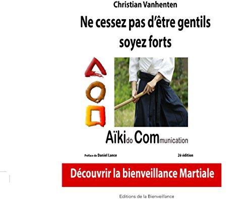 Ne Cessez pas d'être gentils, soyez forts: Les principes de l'aïkido Communication, AikiCom, approche de bienveillance martiale