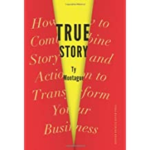 True Story: How to Combine Story and Action to Transform Your Business by Ty Montague (2013-07-16)