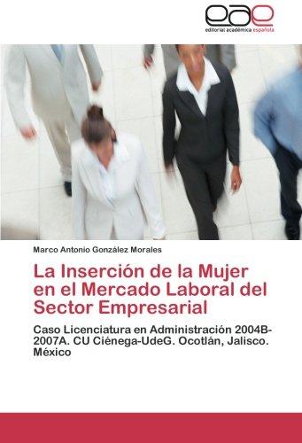 La Inserción de la Mujer en el Mercado Laboral del Sector Empresarial: Caso Licenciatura en Administración 2004B-2007A. CU Ciénega-UdeG. Ocotlán, Jalisco. México
