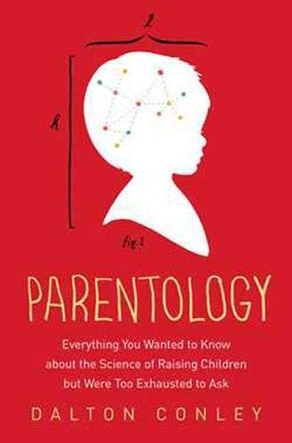 Parentology: Everything You Wanted to Know about the Science of Raising Children but Were Too Exhausted to Ask by Dalton Conley (2015-03-24)