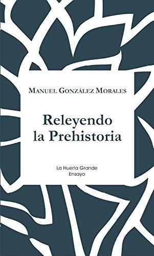Releyendo la prehistoria (ENSAYO) por Manuel González Morales