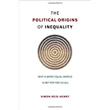 The Political Origins of Inequality: Why a More Equal World Is Better for Us All by Simon Reid-Henry (2015-12-23)