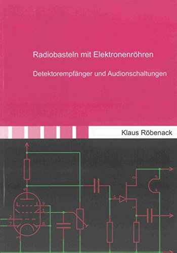 Radiobasteln mit Elektronenröhren: Detektorempfänger und Audionschaltungen (Berichte aus der Elektronik)
