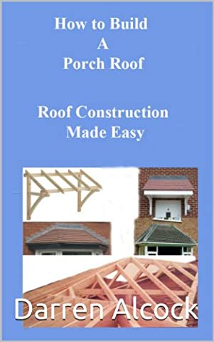 How to Build a Porch Roof (roof construction made easy Book 1)