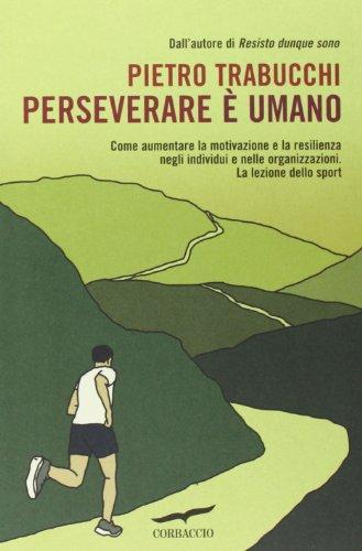 Perseverare è umano. Come aumentare la motivazione e la resilienza negli individui e nelle organizzazioni. La lezione dello sport