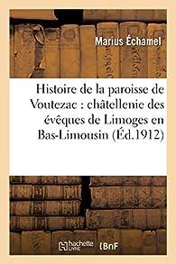 Histoire de la paroisse de Voutezac : châtellenie des évêques de Limoges en Bas-Limousin - Marius Echamel