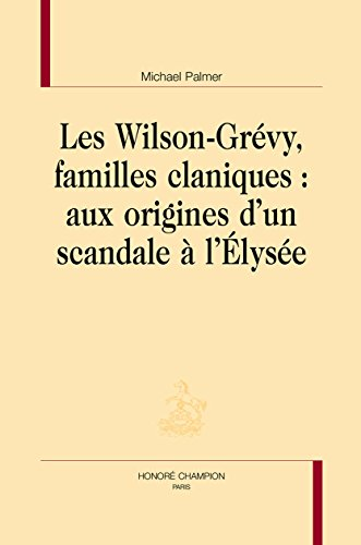 Les Wilson-Grévy, familles claniques : aux  origines d'un scandale à l'Élysée. par PALMER (Michael)