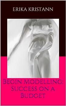 Begin Modelling: Success on a Budget (English Edition) par [Kristann, Erika]