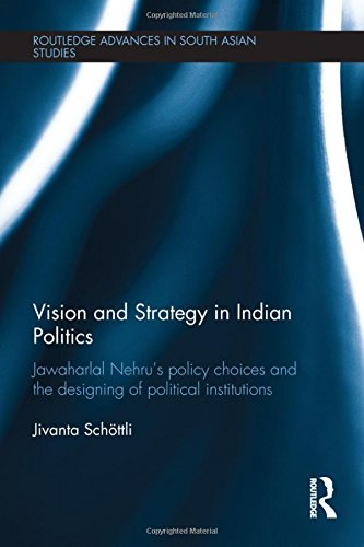 Vision and Strategy in Indian Politics: Jawaharlal Nehru's Policy Choices and the Designing of Political Institutions (Routledge Advances in South Asian Studies, Band 22)