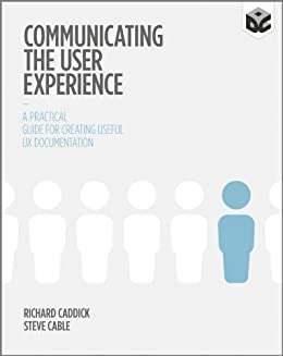 Communicating the User Experience: A Practical Guide for Creating Useful UX Documentation by [Caddick, Richard, Cable, Steve]