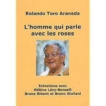 L'homme qui parle avec les roses : Entretiens avec Hélène Lévy-Benseft, Bruno Ribant et Bruno Giuliani