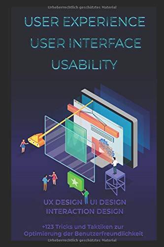 User Experience. User Interface. Usability. UX Design. UI Design. Interaction Design: +123 Tricks und Taktiken zur Optimierung der Benutzerfreundlichkeit