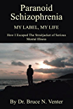PARANOID SCHIZOPHRENIA My Label, My Life: HOW I ESCAPED THE STRAITJACKET OF SERIOUS MENTAL ILLNESS