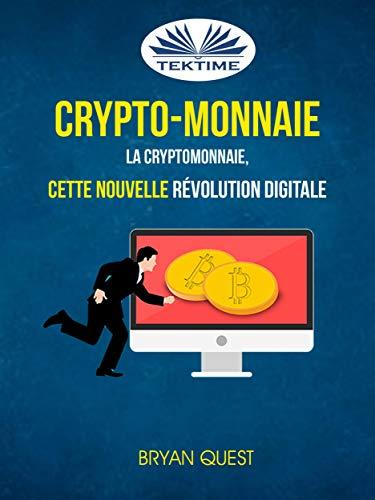 Crypto-monnaie: La Cryptomonnaie, Cette Nouvelle Révolution Digitale (French Edition)