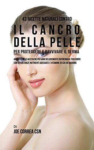 43 Ricette naturali contro il cancro della pelle per proteggere e ravvivare il Derma: Aiuta la pelle ad essere pi sana velocemente nutrendo il tuo corpo con le sostanze nutrienti adeguate e vitamine