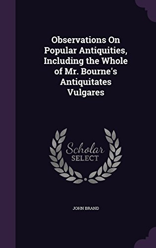 Observations On Popular Antiquities, Including the Whole of Mr. Bourne's Antiquitates Vulgares