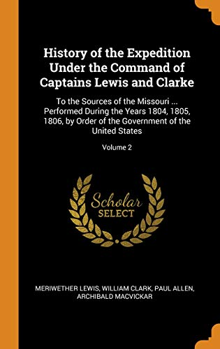 History of the Expedition Under the Command of Captains Lewis and Clarke: To the Sources of the Missouri ... Performed During the Years 1804, 1805, ... the Government of the United States; Volume 2