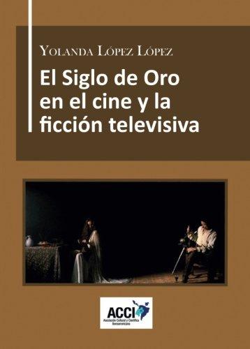 El Siglo de Oro en el cine y la ficción televisiva: Dirección artística, referentes culturales y reconstrucción histórica. (CinemArt) por Yolanda López López