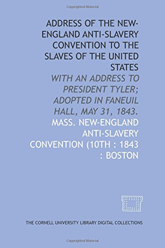 Address of the New-England Anti-Slavery Convention to the slaves of the United States: with an address to President Tyler; adopted in Faneuil Hall, May 31, 1843.