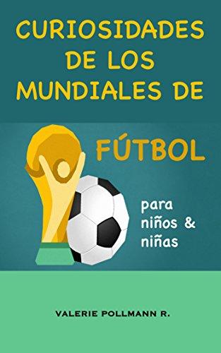 Curiosidades de los Mundiales de Fútbol: para niños y niñas por Valerie Pollmann R.