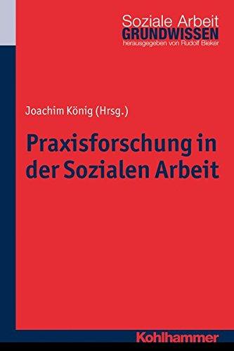 Praxisforschung in der Sozialen Arbeit: Ein Lehr- und Arbeitsbuch (Grundwissen Soziale Arbeit, Band 18)