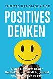 POSITIVES DENKEN: Stärke dein Denken, verbessere dein Leben: Der ultimative Guide wie du mit positivem Denken WIRKLICH glücklich und erfolgreich wirst ... Affirmationen, positives Denken lernen)