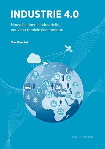 Industrie 4.0 : nouvelle donne industrielle, nouveau modèle économique / Max Blanchet ; [préface de Philippe Varin].- [Gambais (Yvelines)] : Lignes de repères , cop. 2016