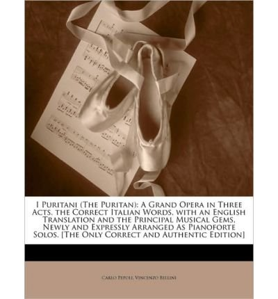 I Puritani (the Puritan): A Grand Opera in Three Acts. the Correct Italian Words, with an English Translation and the Principal Musical Gems, Newly and Expressly Arranged as Pianoforte Solos. [The Only Correct and Authentic Edition] (Paperback) - Common
