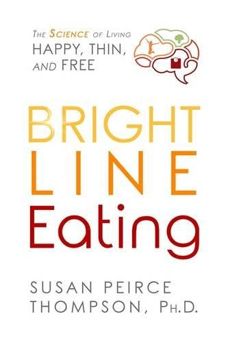 Bright Line Eating: The Science of Living Happy, Thin, and Free por Susan Peirce Thompson PhD