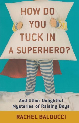 How Do You Tuck In a Superhero?: And Other Delightful Mysteries of Raising Boys by Balducci, Rachel (2010) Paperback