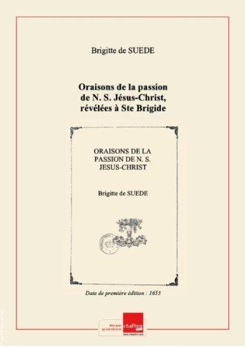 Oraisons delapassion deN.S. Jésus-Christ, révélées àSteBrigide reine deSuèdecommunément appelée latrès-chèreépouse deJésus-Christ [Edition de 1653]